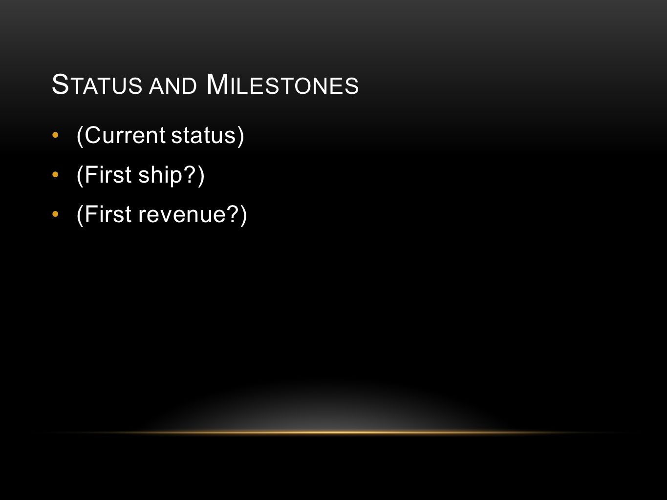 S TATUS AND M ILESTONES (Current status) (First ship ) (First revenue )