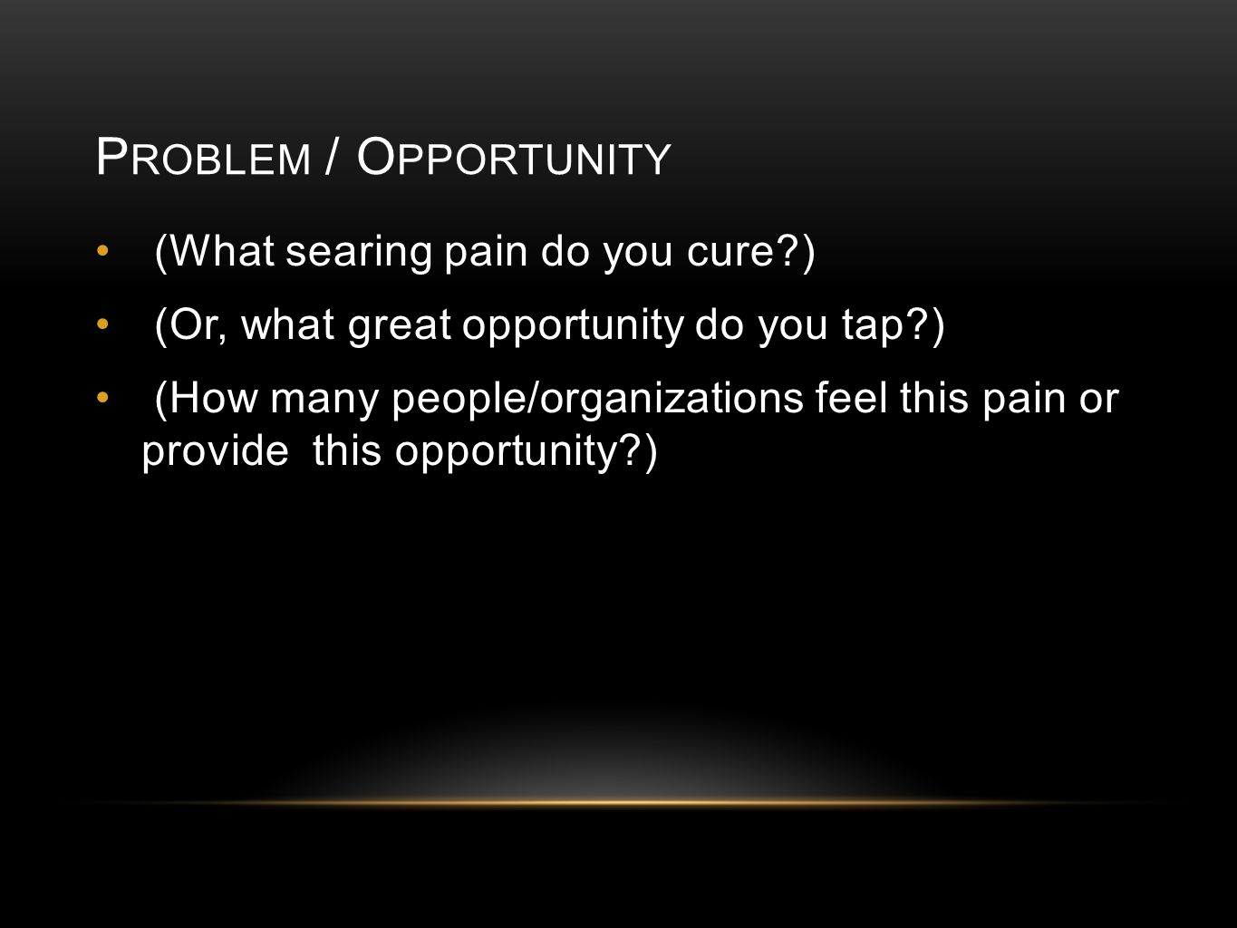 P ROBLEM / O PPORTUNITY (What searing pain do you cure ) (Or, what great opportunity do you tap ) (How many people/organizations feel this pain or provide this opportunity )