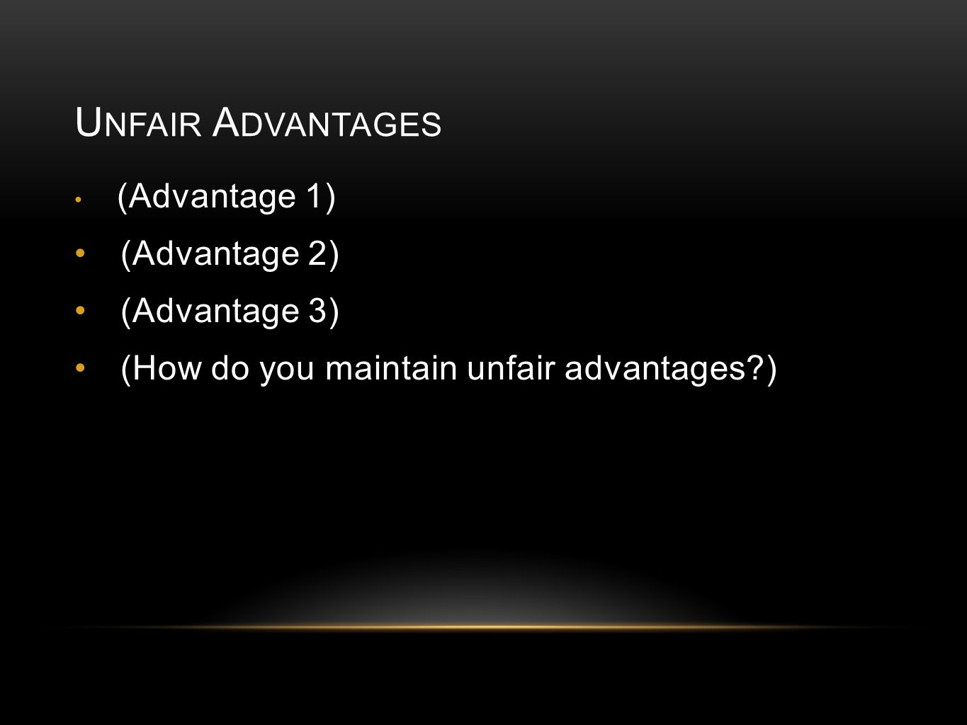 U NFAIR A DVANTAGES (Advantage 1) (Advantage 2) (Advantage 3) (How do you maintain unfair advantages )