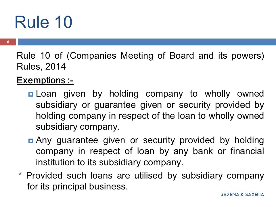Rule 10 Rule 10 of (Companies Meeting of Board and its powers) Rules, 2014 Exemptions :-  Loan given by holding company to wholly owned subsidiary or guarantee given or security provided by holding company in respect of the loan to wholly owned subsidiary company.