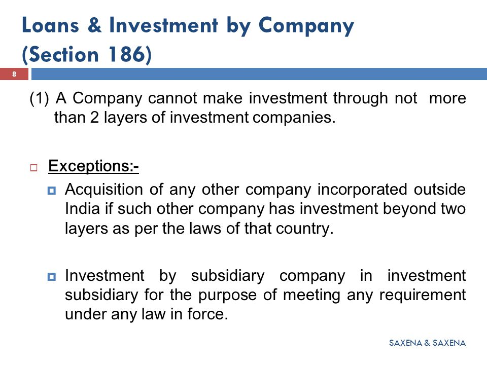 Loans & Investment by Company (Section 186) (2) No company shall directly or indirectly: (a) give loan to any person or other body corporate (b) provide security in connection with loan and (c) acquire the securities of any other body corporate.