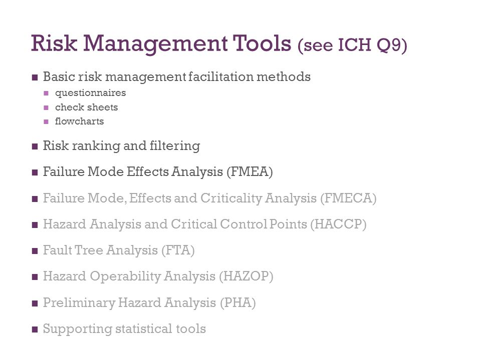Risk Management Tools (see ICH Q9) Basic risk management facilitation methods questionnaires check sheets flowcharts Risk ranking and filtering Failur
