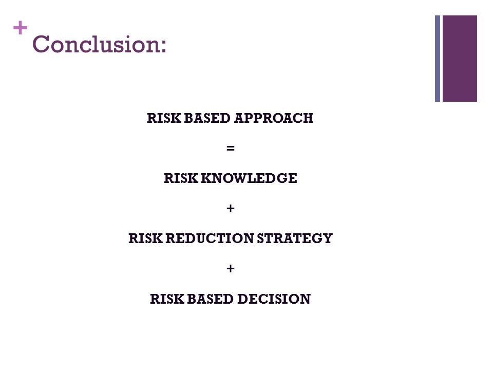 + Conclusion: RISK BASED APPROACH = RISK KNOWLEDGE + RISK REDUCTION STRATEGY + RISK BASED DECISION