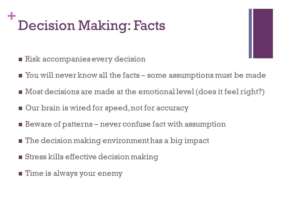 + Decision Making: Facts Risk accompanies every decision You will never know all the facts – some assumptions must be made Most decisions are made at