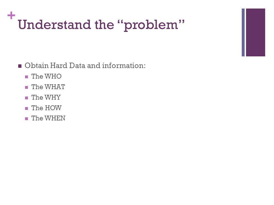 """+ Understand the """"problem"""" Obtain Hard Data and information: The WHO The WHAT The WHY The HOW The WHEN"""