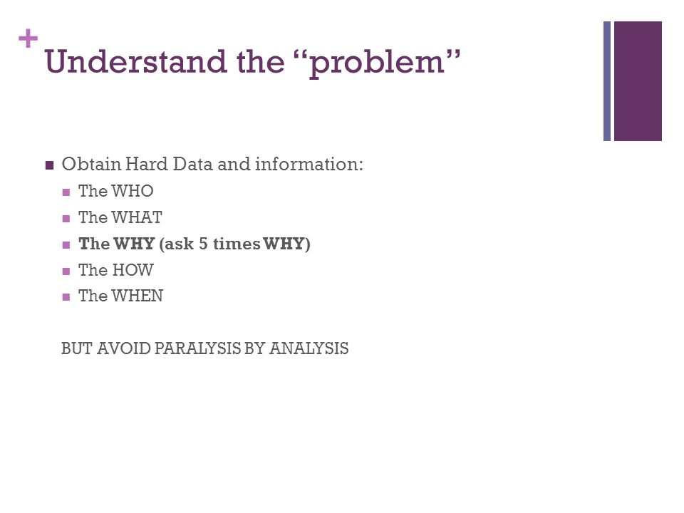 """+ Understand the """"problem"""" Obtain Hard Data and information: The WHO The WHAT The WHY (ask 5 times WHY) The HOW The WHEN BUT AVOID PARALYSIS BY ANALYS"""