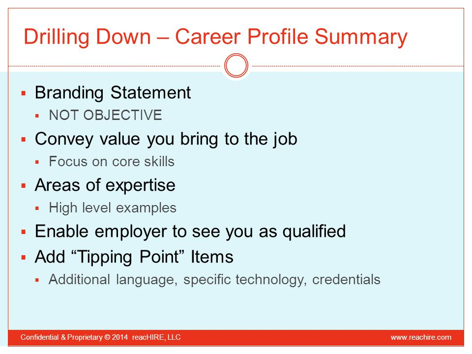 Drilling Down – Career Profile Summary  Branding Statement  NOT OBJECTIVE  Convey value you bring to the job  Focus on core skills  Areas of expertise  High level examples  Enable employer to see you as qualified  Add Tipping Point Items  Additional language, specific technology, credentials Confidential & Proprietary © 2014 reacHIRE, LLC www.reachire.com