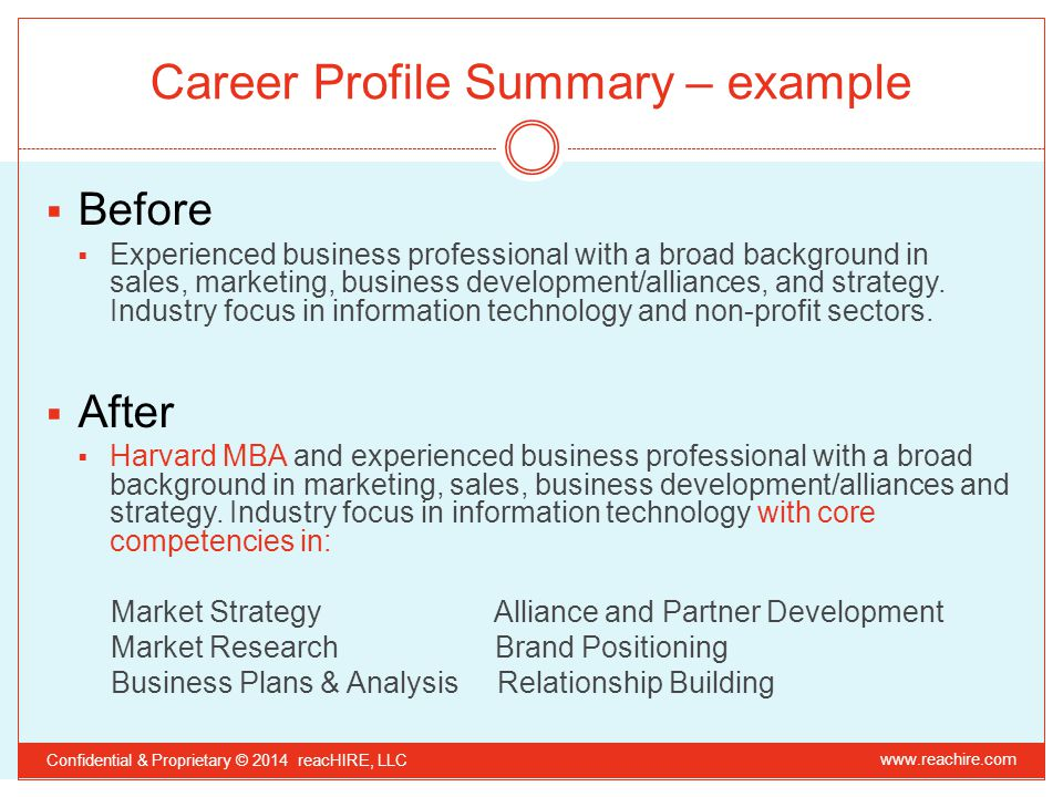 Career Profile Summary – example Confidential & Proprietary © 2014 reacHIRE, LLC  Before  Experienced business professional with a broad background in sales, marketing, business development/alliances, and strategy.