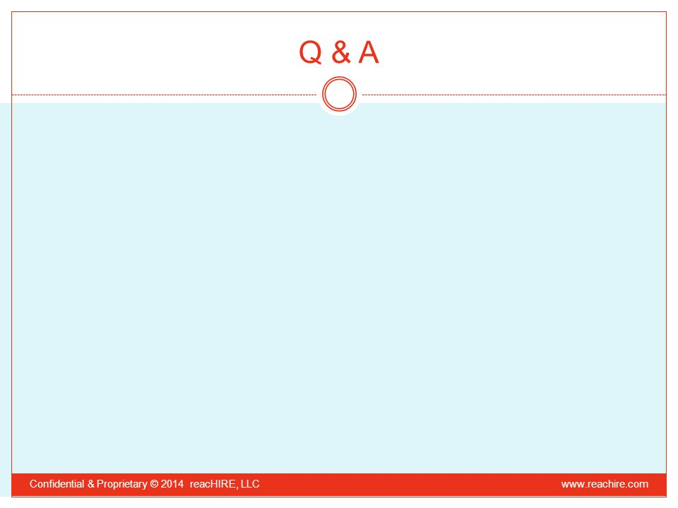 Q & A Confidential & Proprietary © 2014 reacHIRE, LLC www.reachire.com