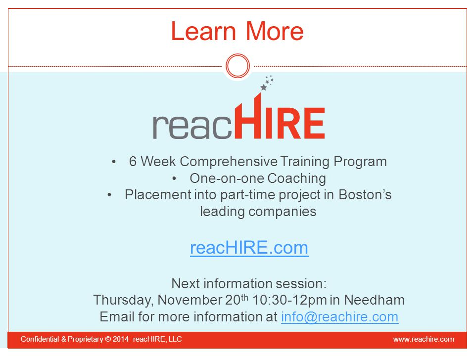 6 Week Comprehensive Training Program One-on-one Coaching Placement into part-time project in Boston's leading companies reacHIRE.com Next information session: Thursday, November 20 th 10:30-12pm in Needham Email for more information at info@reachire.cominfo@reachire.com Confidential & Proprietary © 2014 reacHIRE, LLC Learn More www.reachire.com