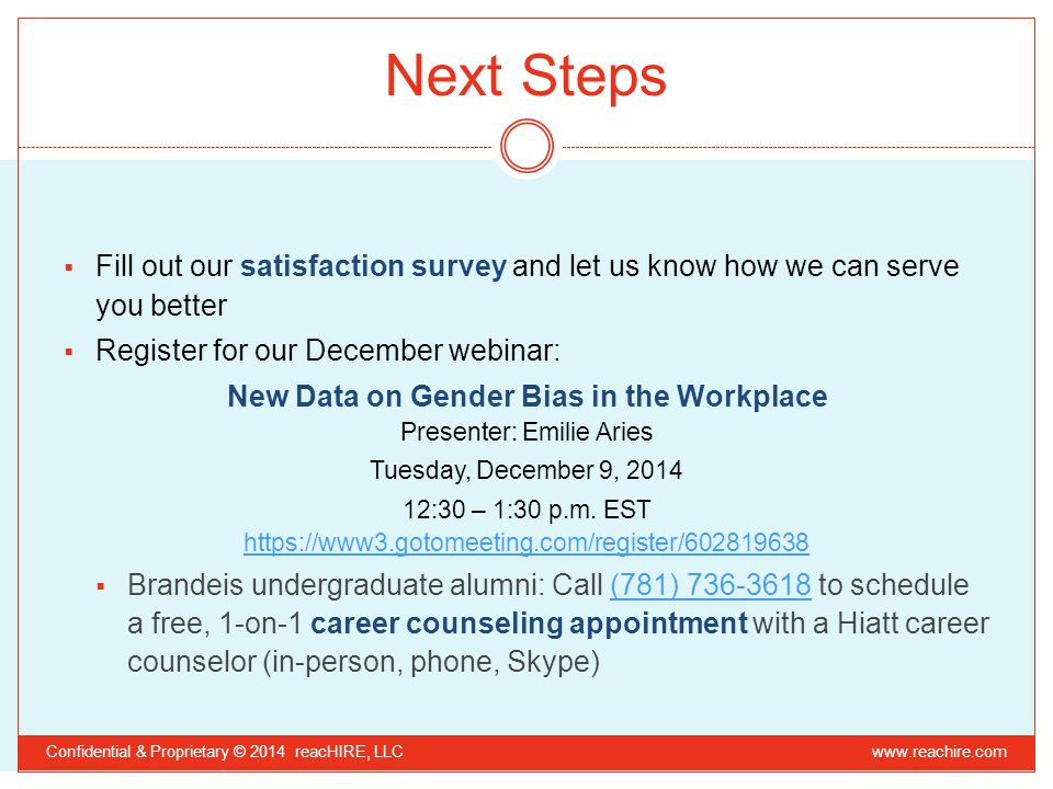 Next Steps  Fill out our satisfaction survey and let us know how we can serve you better  Register for our December webinar: New Data on Gender Bias in the Workplace Presenter: Emilie Aries Tuesday, December 9, 2014 12:30 – 1:30 p.m.
