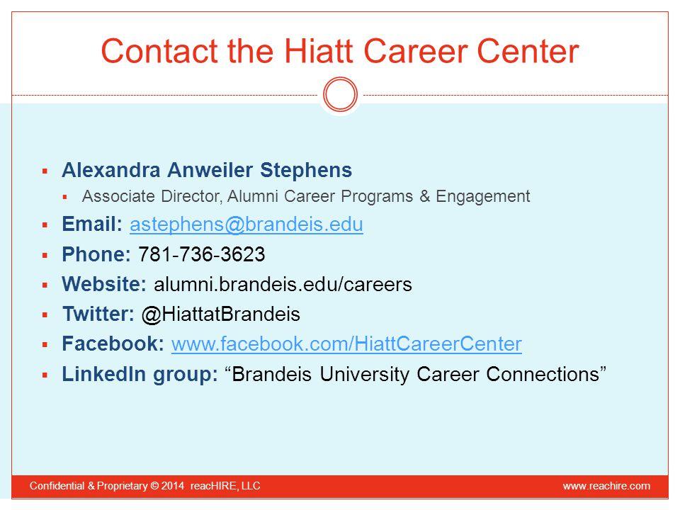 Contact the Hiatt Career Center  Alexandra Anweiler Stephens  Associate Director, Alumni Career Programs & Engagement  Email: astephens@brandeis.eduastephens@brandeis.edu  Phone: 781-736-3623  Website: alumni.brandeis.edu/careers  Twitter: @HiattatBrandeis  Facebook: www.facebook.com/HiattCareerCenterwww.facebook.com/HiattCareerCenter  LinkedIn group: Brandeis University Career Connections Confidential & Proprietary © 2014 reacHIRE, LLC www.reachire.com
