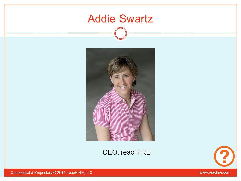 Addie Swartz CEO, reacHIRE Confidential & Proprietary © 2014 reacHIRE, LLC www.reachire.com