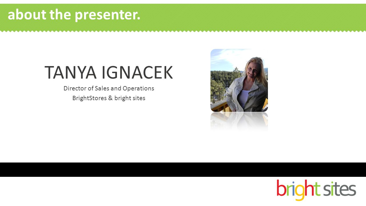 TANYA IGNACEK Director of Sales and Operations BrightStores & bright sites about the presenter.