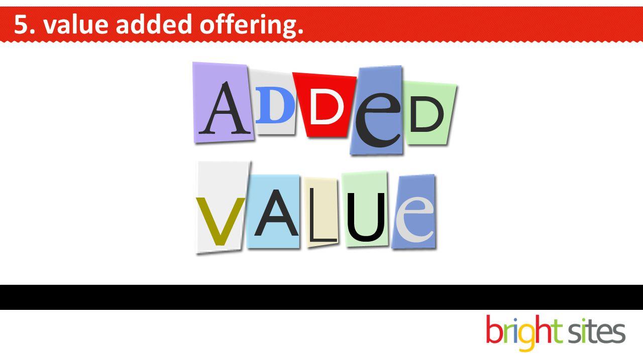 5. value added offering.