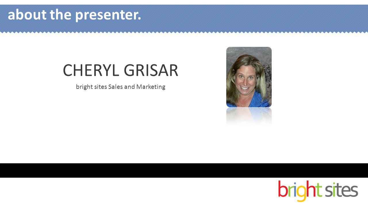 CHERYL GRISAR bright sites Sales and Marketing about the presenter.