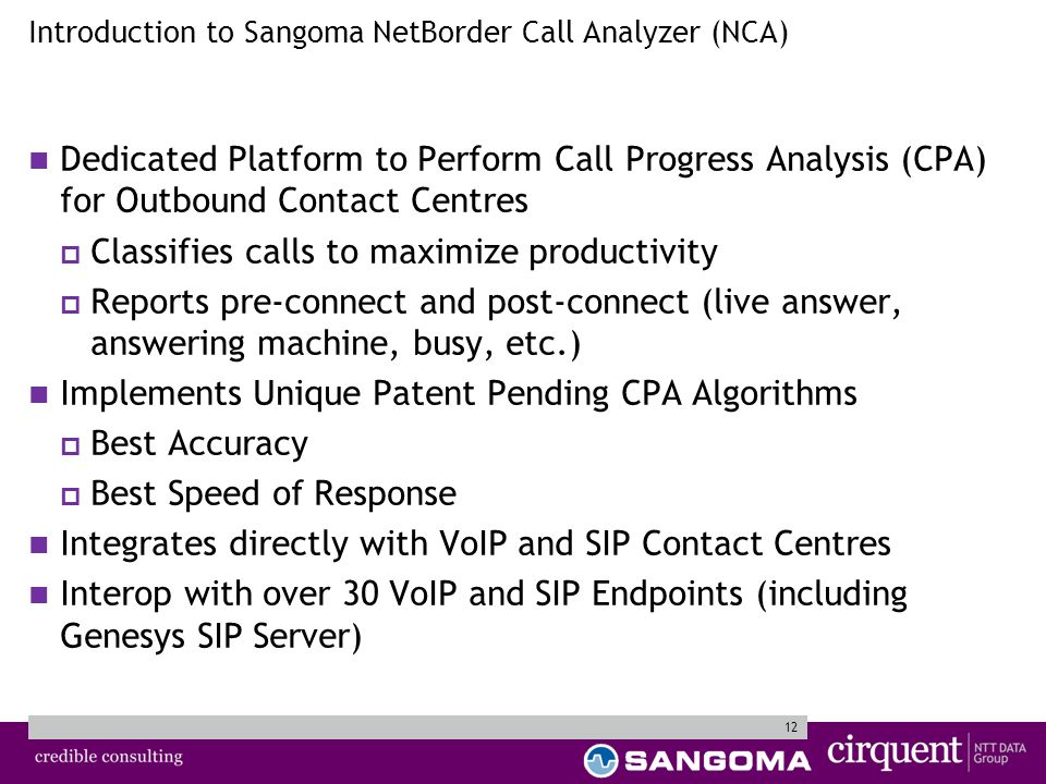 12 Dedicated Platform to Perform Call Progress Analysis (CPA) for Outbound Contact Centres  Classifies calls to maximize productivity  Reports pre-connect and post-connect (live answer, answering machine, busy, etc.) Implements Unique Patent Pending CPA Algorithms  Best Accuracy  Best Speed of Response Integrates directly with VoIP and SIP Contact Centres Interop with over 30 VoIP and SIP Endpoints (including Genesys SIP Server) Introduction to Sangoma NetBorder Call Analyzer (NCA)
