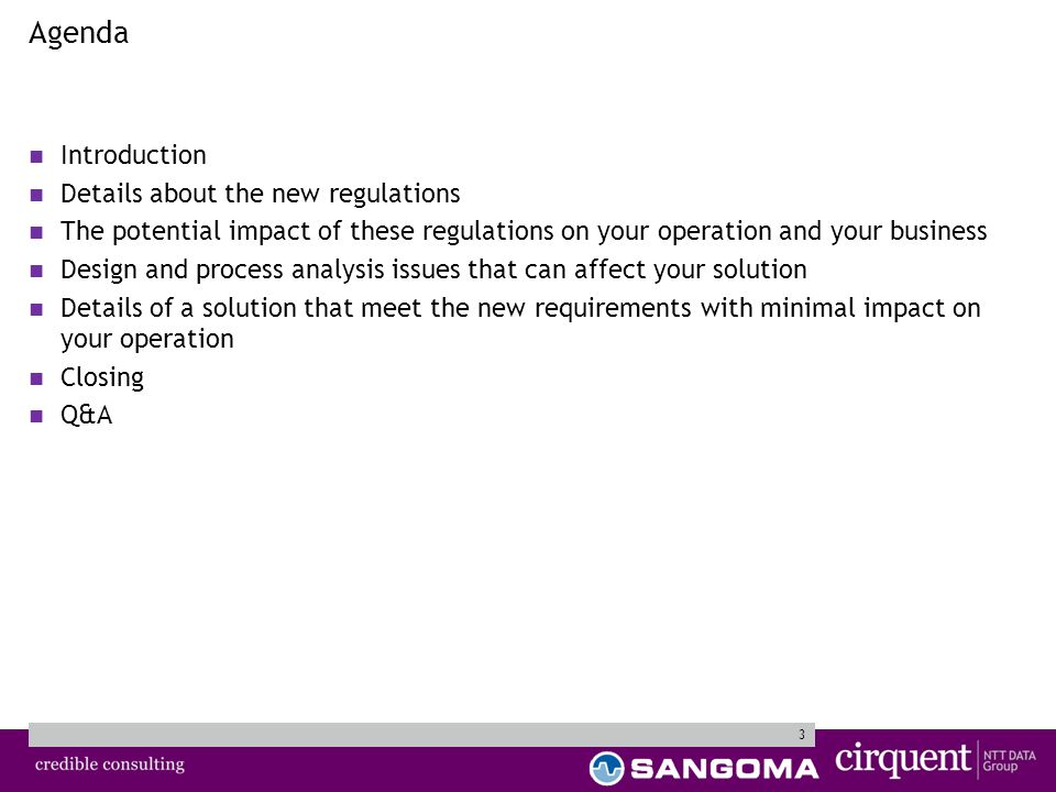 3 Agenda Introduction Details about the new regulations The potential impact of these regulations on your operation and your business Design and process analysis issues that can affect your solution Details of a solution that meet the new requirements with minimal impact on your operation Closing Q&A