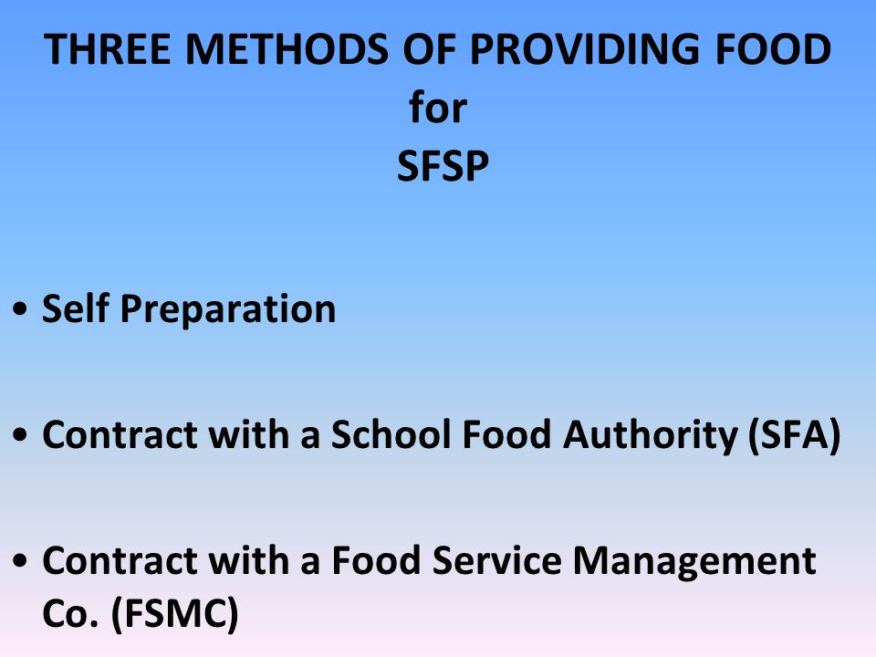 THREE METHODS OF PROVIDING FOOD for SFSP Self Preparation Contract with a School Food Authority (SFA) Contract with a Food Service Management Co.