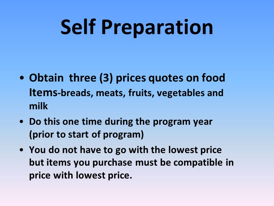 Self Preparation Obtain three (3) prices quotes on food Items -breads, meats, fruits, vegetables and milk Do this one time during the program year (prior to start of program) You do not have to go with the lowest price but items you purchase must be compatible in price with lowest price.