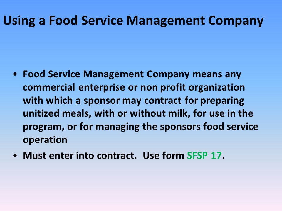Using a Food Service Management Company Food Service Management Company means any commercial enterprise or non profit organization with which a sponsor may contract for preparing unitized meals, with or without milk, for use in the program, or for managing the sponsors food service operation Must enter into contract.