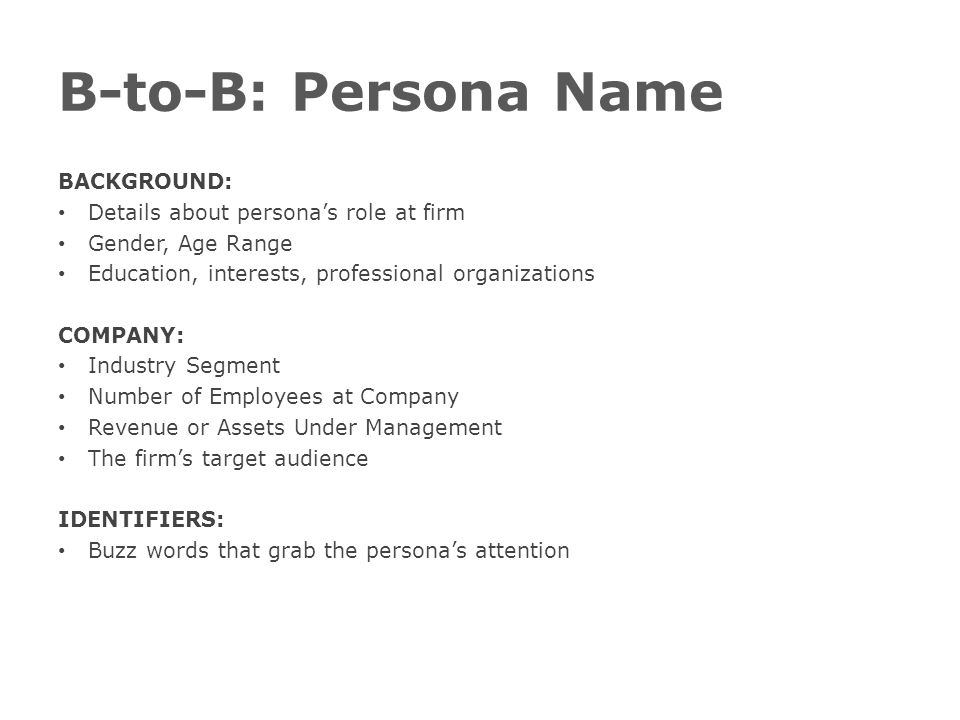 B-to-B: Persona Name BACKGROUND: Details about persona's role at firm Gender, Age Range Education, interests, professional organizations COMPANY: Industry Segment Number of Employees at Company Revenue or Assets Under Management The firm's target audience IDENTIFIERS: Buzz words that grab the persona's attention