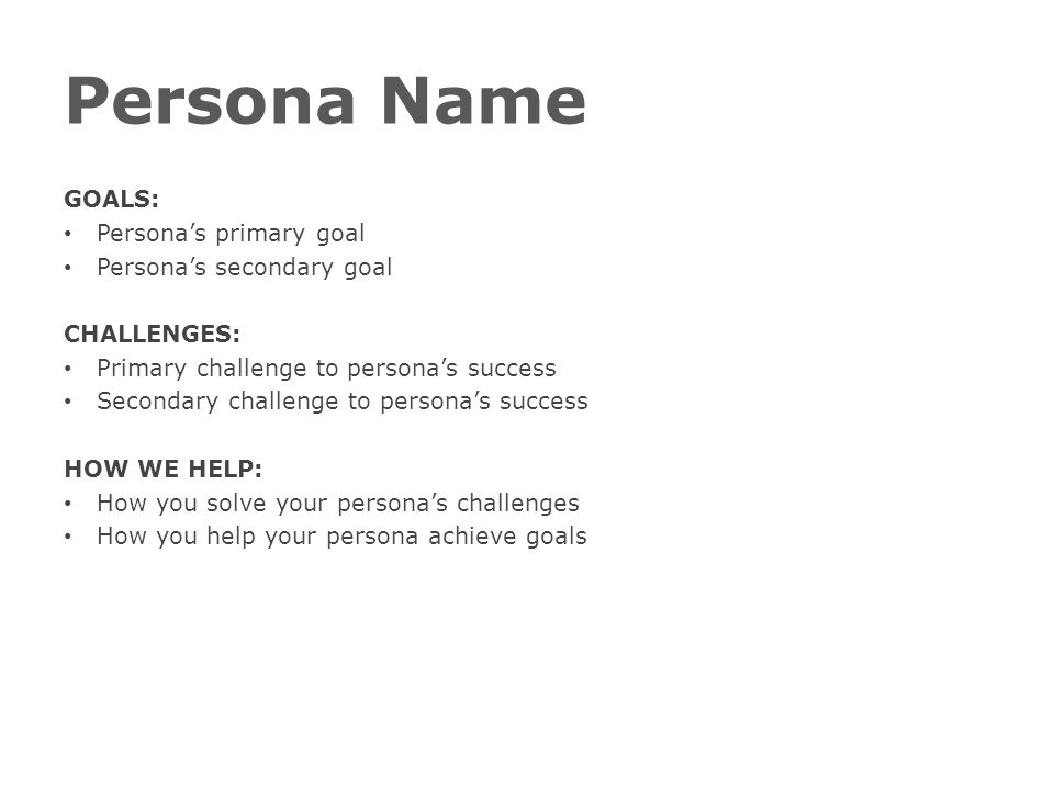 Persona Name GOALS: Persona's primary goal Persona's secondary goal CHALLENGES: Primary challenge to persona's success Secondary challenge to persona'