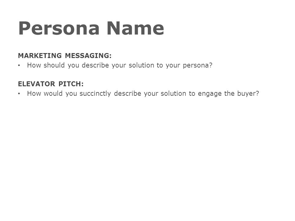 Persona Name MARKETING MESSAGING: How should you describe your solution to your persona.