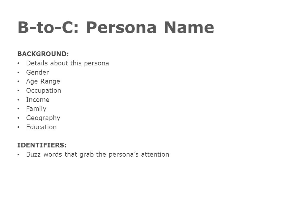B-to-C: Persona Name BACKGROUND: Details about this persona Gender Age Range Occupation Income Family Geography Education IDENTIFIERS: Buzz words that
