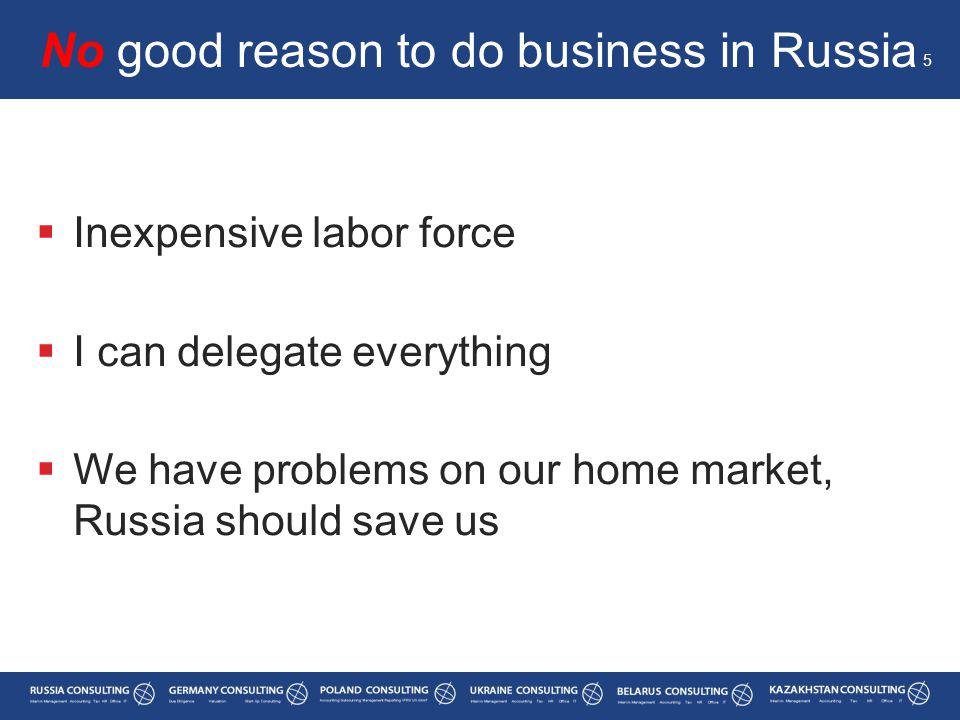  Inexpensive labor force  I can delegate everything  We have problems on our home market, Russia should save us No good reason to do business in Russia 5