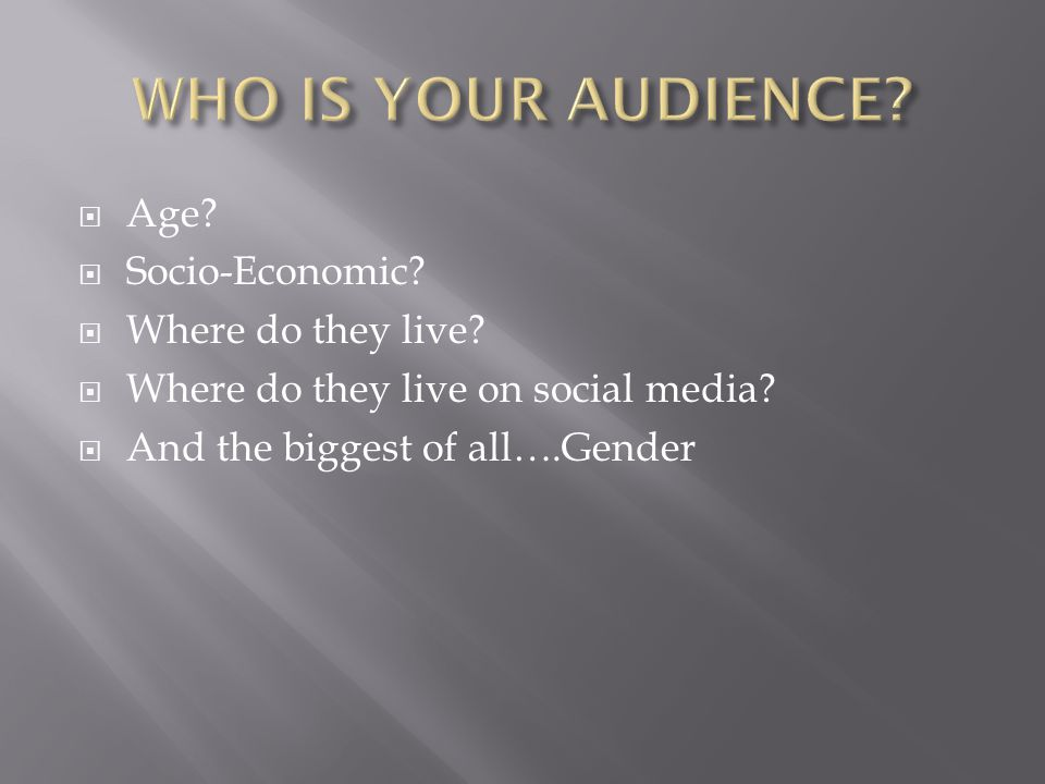 Age. Socio-Economic.  Where do they live.  Where do they live on social media.