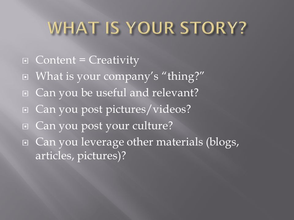  Content = Creativity  What is your company's thing?  Can you be useful and relevant.