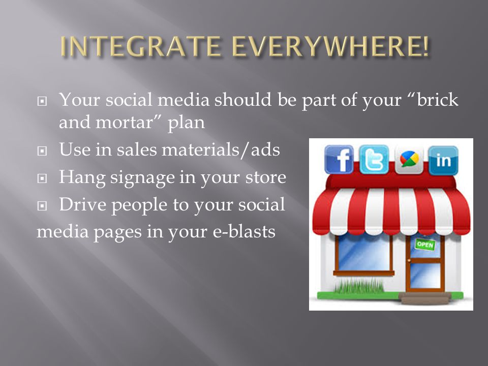  Your social media should be part of your brick and mortar plan  Use in sales materials/ads  Hang signage in your store  Drive people to your social media pages in your e-blasts