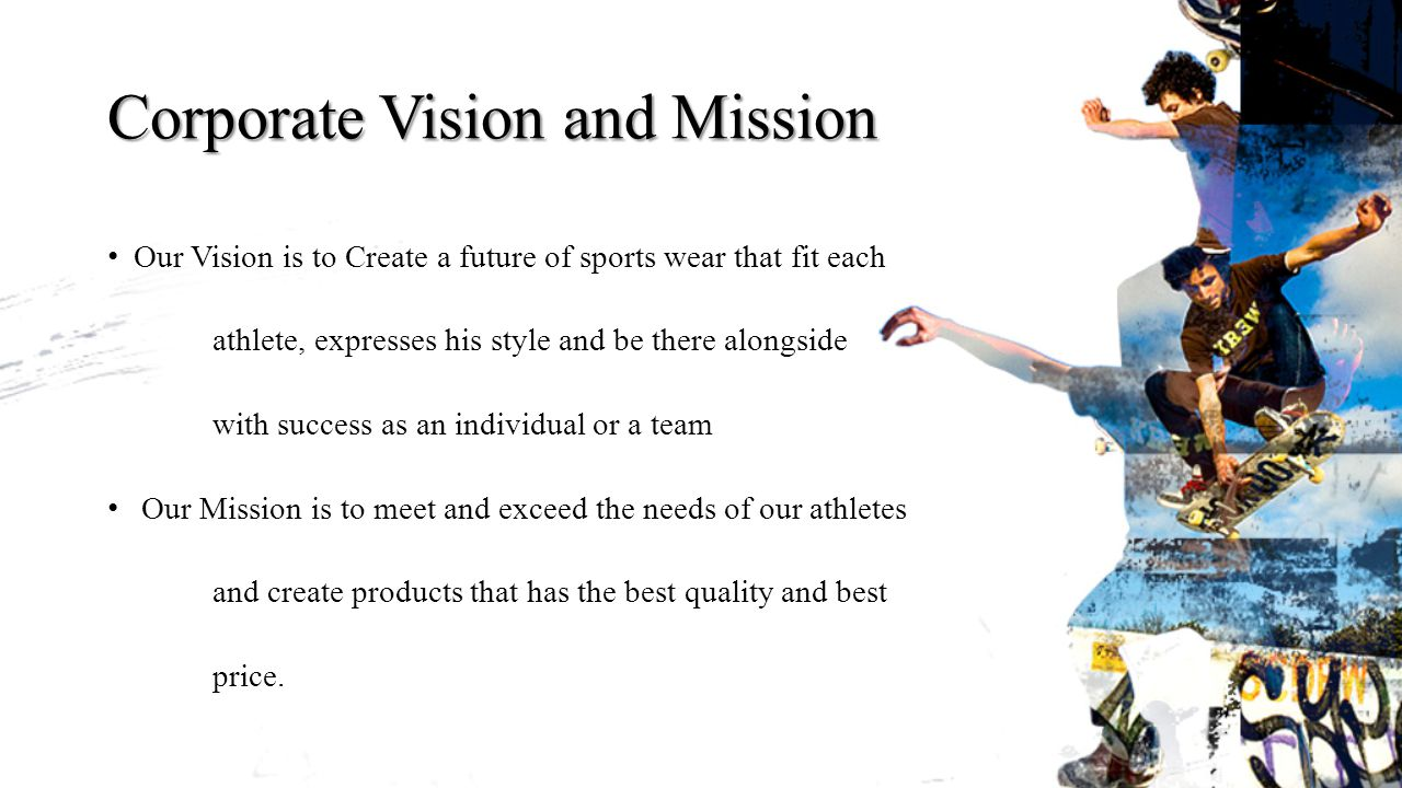 Corporate Vision and Mission Our Vision is to Create a future of sports wear that fit each athlete, expresses his style and be there alongside with success as an individual or a team Our Mission is to meet and exceed the needs of our athletes and create products that has the best quality and best price.