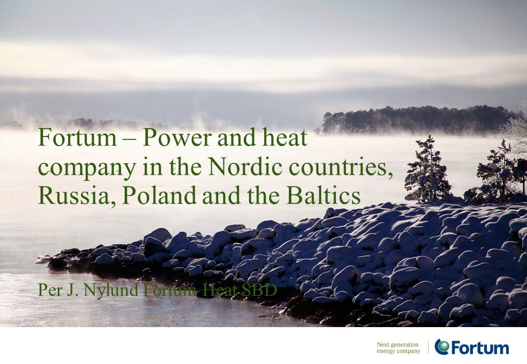 Per J. Nylund Fortum Heat SBD Fortum – Power and heat company in the Nordic countries, Russia, Poland and the Baltics