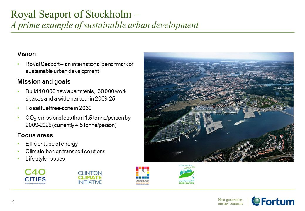 12 Royal Seaport of Stockholm – A prime example of sustainable urban development Vision Royal Seaport – an international benchmark of sustainable urban development Mission and goals Build 10 000 new apartments, 30 000 work spaces and a wide harbour in 2009-25 Fossil fuel free-zone in 2030 CO 2 -emissions less than 1.5 tonne/person by 2009-2025 (currently 4.5 tonne/person) Focus areas Efficient use of energy Climate-benign transport solutions Life style -issues