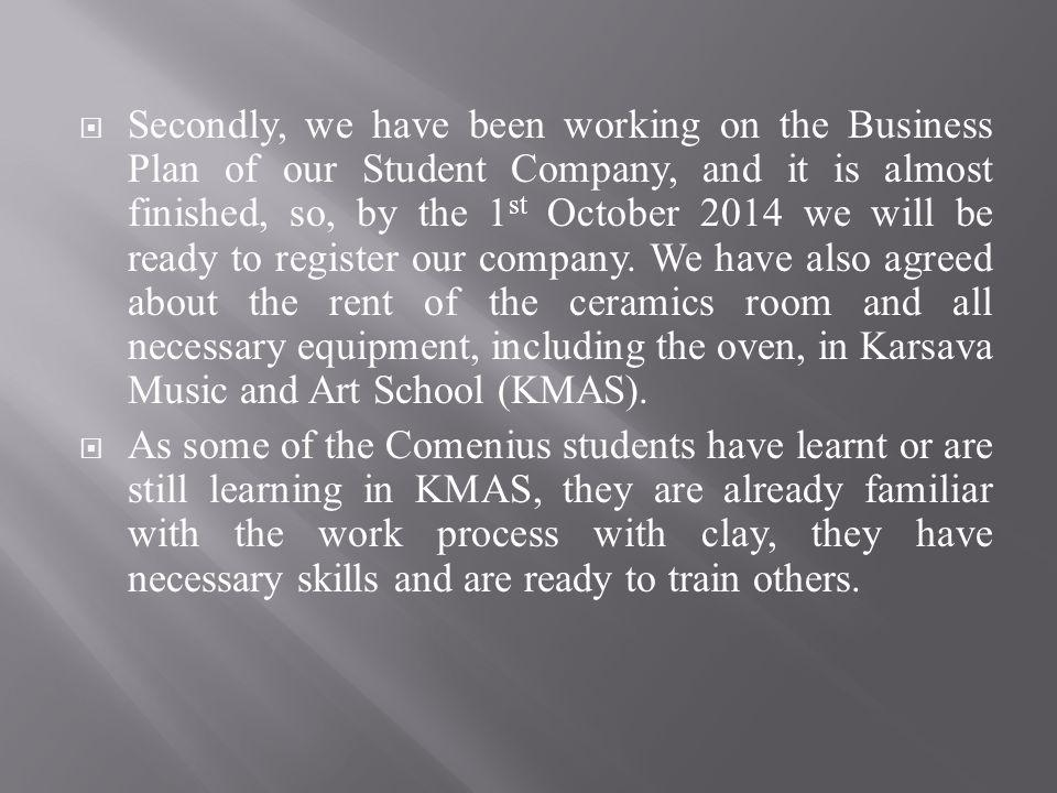 Secondly, we have been working on the Business Plan of our Student Company, and it is almost finished, so, by the 1 st October 2014 we will be ready to register our company.