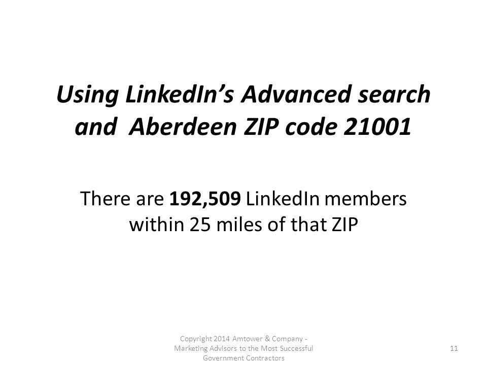 Using LinkedIn's Advanced search and Aberdeen ZIP code 21001 There are 192,509 LinkedIn members within 25 miles of that ZIP Copyright 2014 Amtower & Company - Marketing Advisors to the Most Successful Government Contractors 11