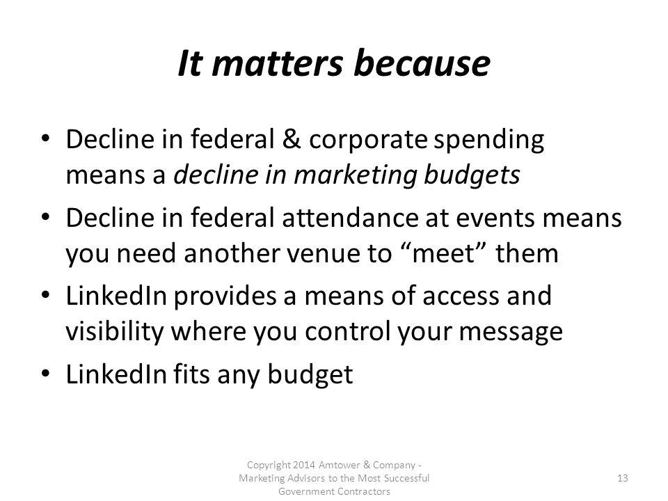 It matters because Decline in federal & corporate spending means a decline in marketing budgets Decline in federal attendance at events means you need another venue to meet them LinkedIn provides a means of access and visibility where you control your message LinkedIn fits any budget Copyright 2014 Amtower & Company - Marketing Advisors to the Most Successful Government Contractors 13