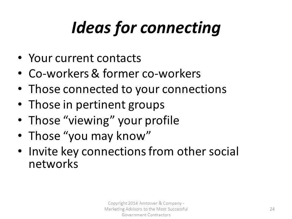 Ideas for connecting Your current contacts Co-workers & former co-workers Those connected to your connections Those in pertinent groups Those viewing your profile Those you may know Invite key connections from other social networks Copyright 2014 Amtower & Company - Marketing Advisors to the Most Successful Government Contractors 24