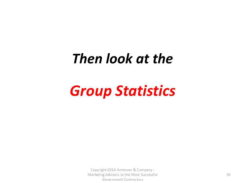 Then look at the Group Statistics Copyright 2014 Amtower & Company - Marketing Advisors to the Most Successful Government Contractors 30