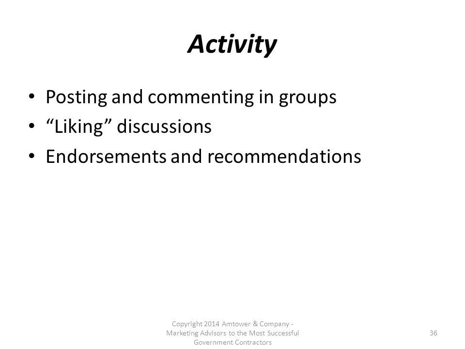 Activity Posting and commenting in groups Liking discussions Endorsements and recommendations Copyright 2014 Amtower & Company - Marketing Advisors to the Most Successful Government Contractors 36