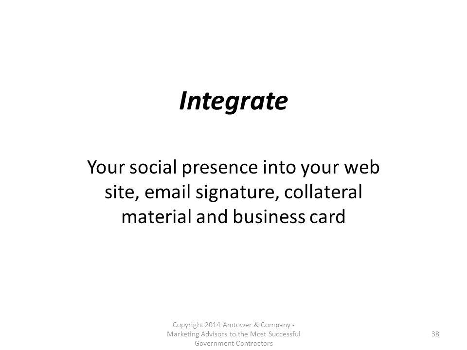 Integrate Your social presence into your web site, email signature, collateral material and business card Copyright 2014 Amtower & Company - Marketing Advisors to the Most Successful Government Contractors 38
