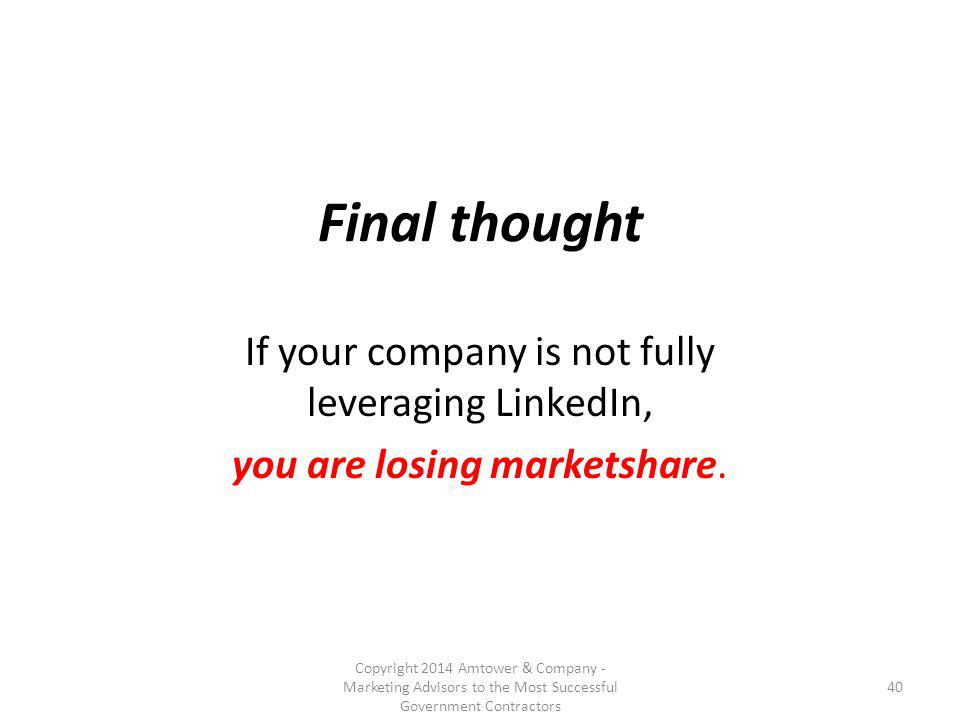 Final thought If your company is not fully leveraging LinkedIn, you are losing marketshare.