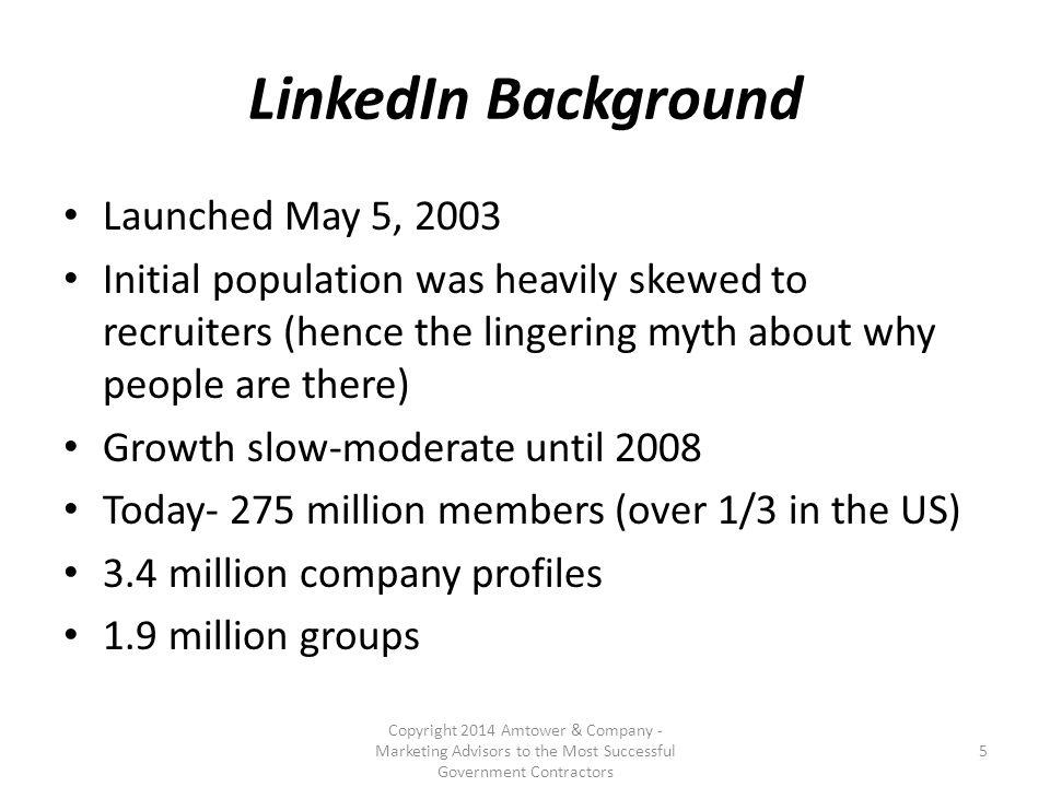 LinkedIn is being used for Content sharing – Original content – Pertinent content from other sources – Slideshare and other apps on LinkedIn Research – Researching people, companies, technologies, competitors and prospects – 5.7 billion internal searches on LI in 2012 Building and managing an industry network Gaining visibility in targeted communities Copyright 2014 Amtower & Company - Marketing Advisors to the Most Successful Government Contractors 16
