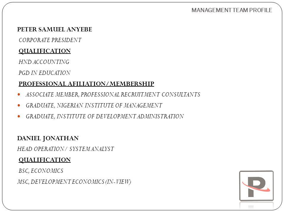 MANAGEMENT TEAM PROFILE BANJAMIN ADEMOLA ADEKOLA CEO/MD QUALIFICATION BSC, (HON.) BIO CHEMISTRY MASTER IN BUSINESS ADMINISTRATION (MBA) PROFESSIONAL MEMBERSHIP ASSOCIATE MEMBER, CHARTERED INSTITUTE OF MARKETING ABUBAKAR ABDUL FUNTUA EXECUTIVE DIRECTOR QUALIFICATION BSC, MASS COMMUNICATION PGD IN MAMANGEMENT MASTER IN INFORMATION MANAGEMENT