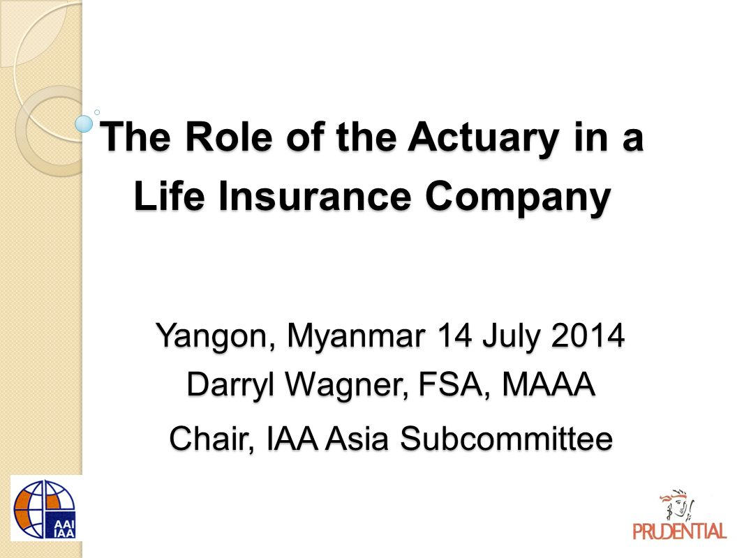The Role of the Actuary in a Life Insurance Company Yangon, Myanmar 14 July 2014 Darryl Wagner, FSA, MAAA Chair, IAA Asia Subcommittee