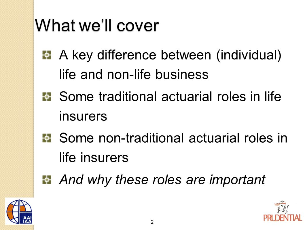 2 What we'll cover A key difference between (individual) life and non-life business Some traditional actuarial roles in life insurers Some non-traditional actuarial roles in life insurers And why these roles are important
