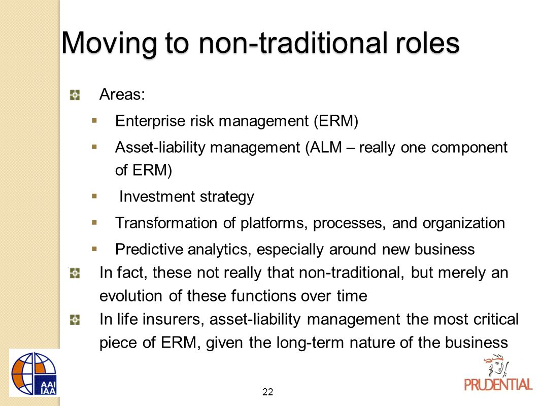 22 Moving to non-traditional roles Areas:  Enterprise risk management (ERM)  Asset-liability management (ALM – really one component of ERM)  Investment strategy  Transformation of platforms, processes, and organization  Predictive analytics, especially around new business In fact, these not really that non-traditional, but merely an evolution of these functions over time In life insurers, asset-liability management the most critical piece of ERM, given the long-term nature of the business