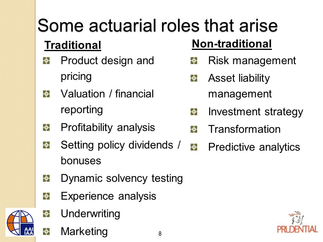 8 Some actuarial roles that arise Traditional Product design and pricing Valuation / financial reporting Profitability analysis Setting policy dividends / bonuses Dynamic solvency testing Experience analysis Underwriting Marketing Non-traditional Risk management Asset liability management Investment strategy Transformation Predictive analytics